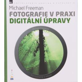 Fotografie v praxi DIGITÁLNÍ ÚPRAVY - Michael Freeman